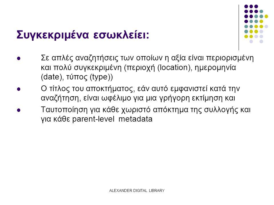 ALEXANDER DIGITAL LIBRARY Συγκεκριμένα εσωκλείει: Σε απλές αναζητήσεις των οποίων η αξία είναι περιορισμένη και πολύ συγκεκριμένη (περιοχή (location),