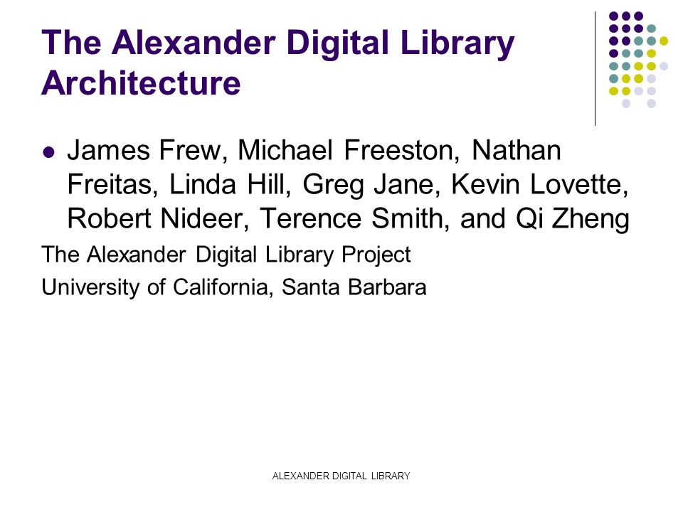 ALEXANDER DIGITAL LIBRARY The Alexander Digital Library Architecture James Frew, Michael Freeston, Nathan Freitas, Linda Hill, Greg Jane, Kevin Lovette, Robert Nideer, Terence Smith, and Qi Zheng The Alexander Digital Library Project University of California, Santa Barbara