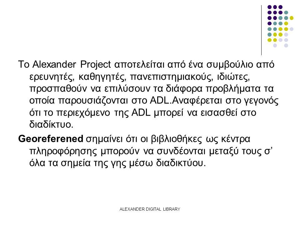 ALEXANDER DIGITAL LIBRARY Το Alexander Project αποτελείται από ένα συμβούλιο από ερευνητές, καθηγητές, πανεπιστημιακούς, ιδιώτες, προσπαθούν να επιλύσουν τα διάφορα προβλήματα τα οποία παρουσιάζονται στο ADL.Αναφέρεται στο γεγονός ότι το περιεχόμενο της ADL μπορεί να εισασθεί στο διαδίκτυο.