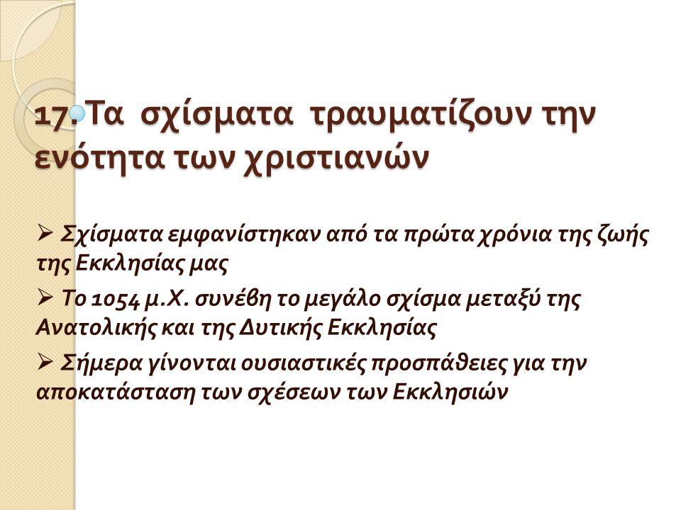 17. Τα σχίσματα τραυματίζουν την ενότητα των χριστιανών  Σχίσματα εμφανίστηκαν από τα πρώτα χρόνια της ζωής της Εκκλησίας μας  Το 1054 μ. Χ. συνέβη