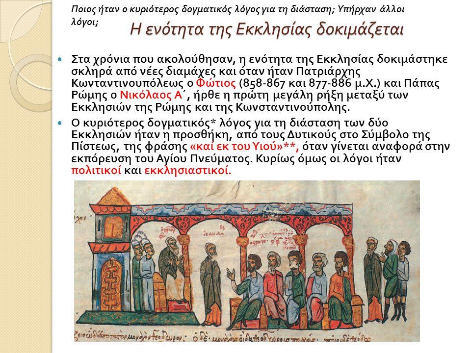 Η ενότητα της Εκκλησίας δοκιμάζεται Στα χρόνια που ακολούθησαν, η ενότητα της Εκκλησίας δοκιμάστηκε σκληρά από νέες διαμάχες και όταν ήταν Πατριάρχης Κωνταντινουπόλεως ο Φώτιος (858-867 και 877-886 μ.
