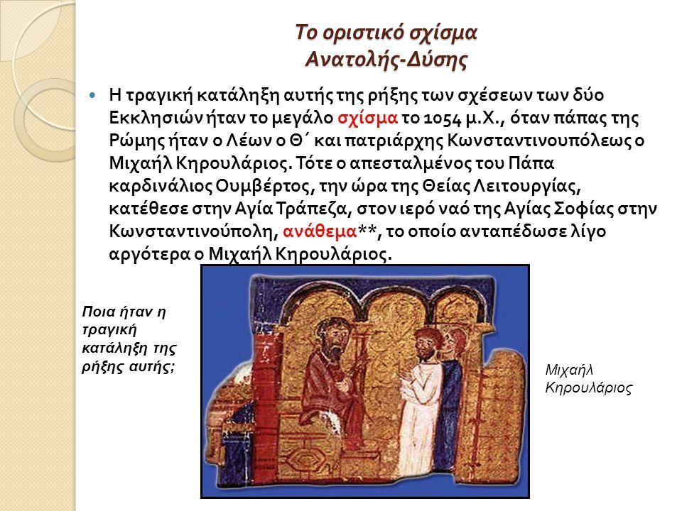 Το οριστικό σχίσμα Ανατολής - Δύσης Η τραγική κατάληξη αυτής της ρήξης των σχέσεων των δύο Εκκλησιών ήταν το μεγάλο σχίσμα το 1054 μ.