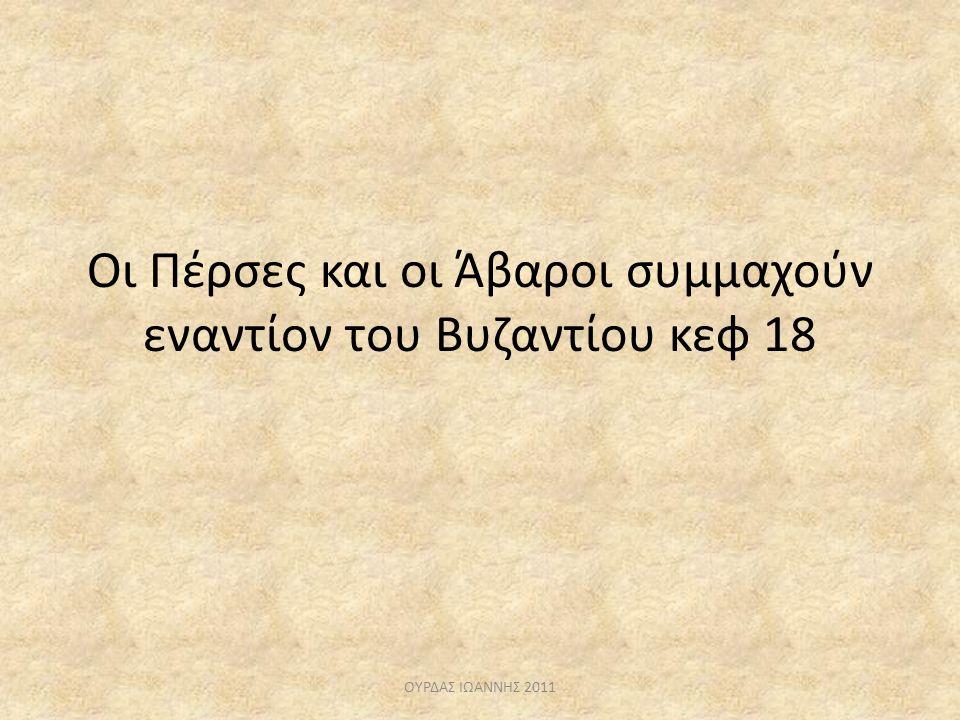 Οι Πέρσες και οι Άβαροι συμμαχούν εναντίον του Βυζαντίου κεφ 18 ΟΥΡΔΑΣ ΙΩΑΝΝΗΣ 2011