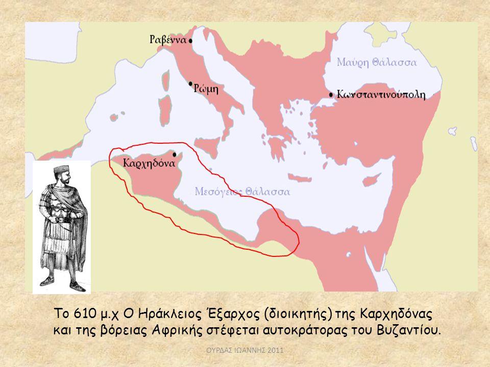 Το 610 μ.χ Ο Ηράκλειος Έξαρχος (διοικητής) της Καρχηδόνας και της βόρειας Αφρικής στέφεται αυτοκράτορας του Βυζαντίου. ΟΥΡΔΑΣ ΙΩΑΝΝΗΣ 2011