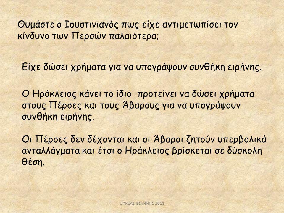 Θυμάστε ο Ιουστινιανός πως είχε αντιμετωπίσει τον κίνδυνο των Περσών παλαιότερα; Είχε δώσει χρήματα για να υπογράψουν συνθήκη ειρήνης. Ο Ηράκλειος κάν