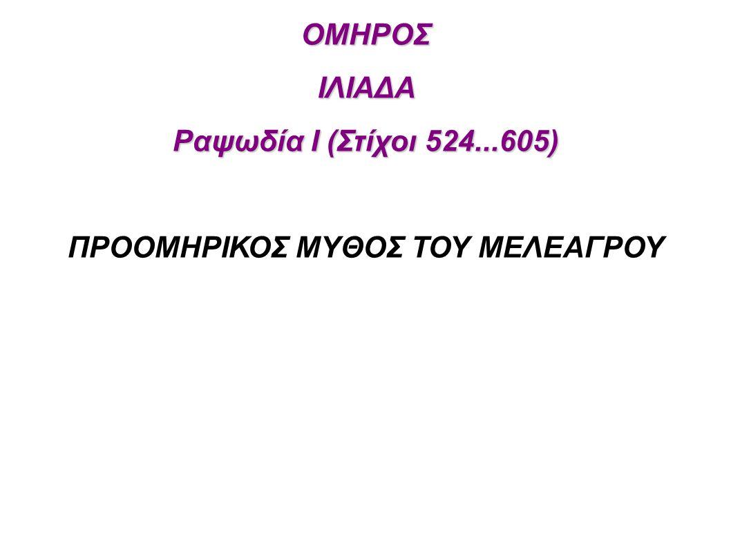 ΟΜΗΡΟΣΙΛΙΑΔΑ Ραψωδία Ι (Στίχοι 524...605) ΠΡΟΟΜΗΡΙΚΟΣ ΜΥΘΟΣ ΤΟΥ ΜΕΛΕΑΓΡΟΥ