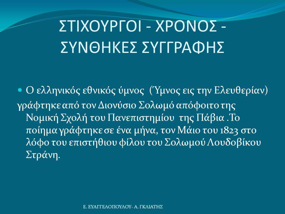 ΣΤΙΧΟΥΡΓΟΙ - ΧΡΟΝΟΣ - ΣΥΝΘΗΚΕΣ ΣΥΓΓΡΑΦΗΣ Ο ελληνικός εθνικός ύμνος (Ύμνος εις την Ελευθερίαν) γράφτηκε από τον Διονύσιο Σολωμό απόφοιτο της Νομική Σχολή του Πανεπιστημίου της Πάβια.Το ποίημα γράφτηκε σε ένα μήνα, τον Μάιο του 1823 στο λόφο του επιστήθιου φίλου του Σολωμού Λουδοβίκου Στράνη.