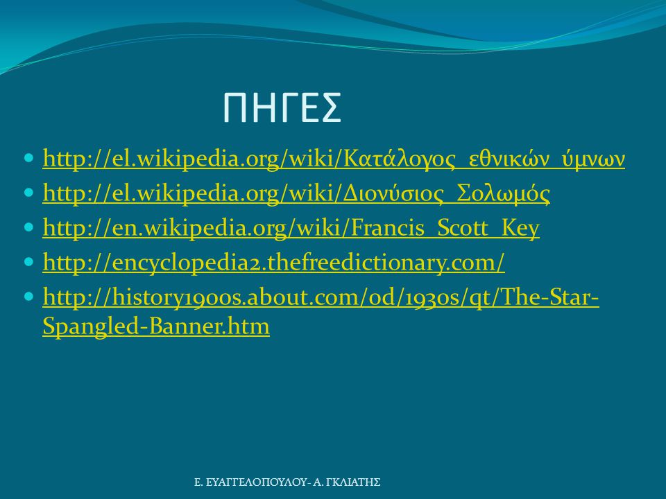 ΠΗΓΕΣ http://el.wikipedia.org/wiki/Κατάλογος_εθνικών_ύμνων http://el.wikipedia.org/wiki/Κατάλογος_εθνικών_ύμνων http://el.wikipedia.org/wiki/Διονύσιος_Σολωμός http://el.wikipedia.org/wiki/Διονύσιος_Σολωμός http://en.wikipedia.org/wiki/Francis_Scott_Key http://encyclopedia2.thefreedictionary.com/ http://history1900s.about.com/od/1930s/qt/The-Star- Spangled-Banner.htm http://history1900s.about.com/od/1930s/qt/The-Star- Spangled-Banner.htm Ε.