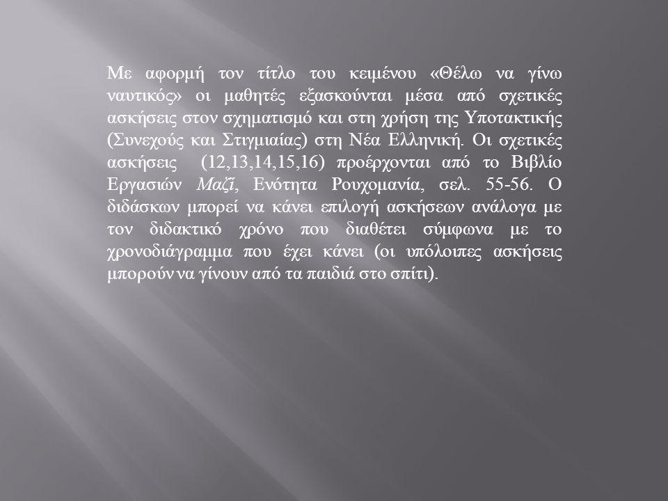Με αφορμή τον τίτλο του κειμένου « Θέλω να γίνω ναυτικός » οι μαθητές εξασκούνται μέσα από σχετικές ασκήσεις στον σχηματισμό και στη χρήση της Υποτακτικής ( Συνεχούς και Στιγμιαίας ) στη Νέα Ελληνική.