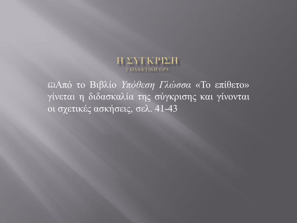  Από το Βιβλίο Υπόθεση Γλώσσα « Το επίθετο » γίνεται η διδασκαλία της σύγκρισης και γίνονται οι σχετικές ασκήσεις, σελ.