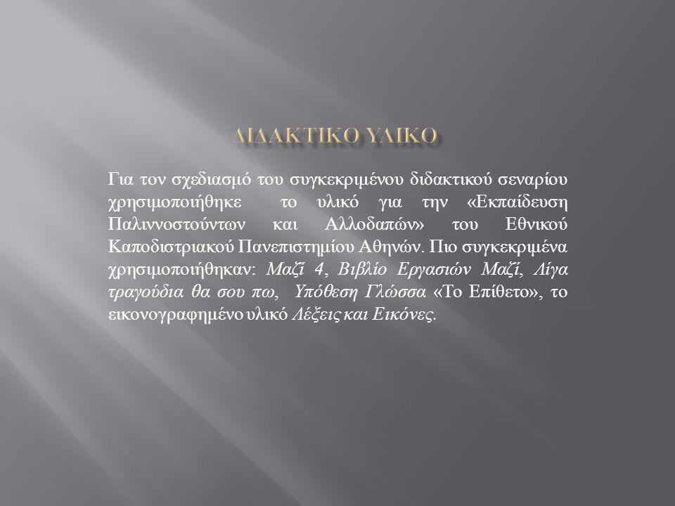 Για τον σχεδιασμό του συγκεκριμένου διδακτικού σεναρίου χρησιμοποιήθηκε το υλικό για την « Εκπαίδευση Παλιννοστούντων και Αλλοδαπών » του Εθνικού Καποδιστριακού Πανεπιστημίου Αθηνών.