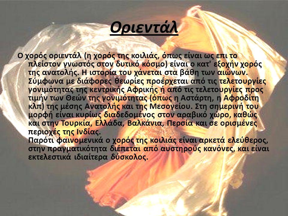 Οριεντάλ Ο χορός οριεντάλ (η χορός της κοιλιάς, όπως είναι ως επι το πλείστον γνωστός στον δυτικό κόσμο) είναι ο κατ' εξοχήν χορός της ανατολής. Η ιστ