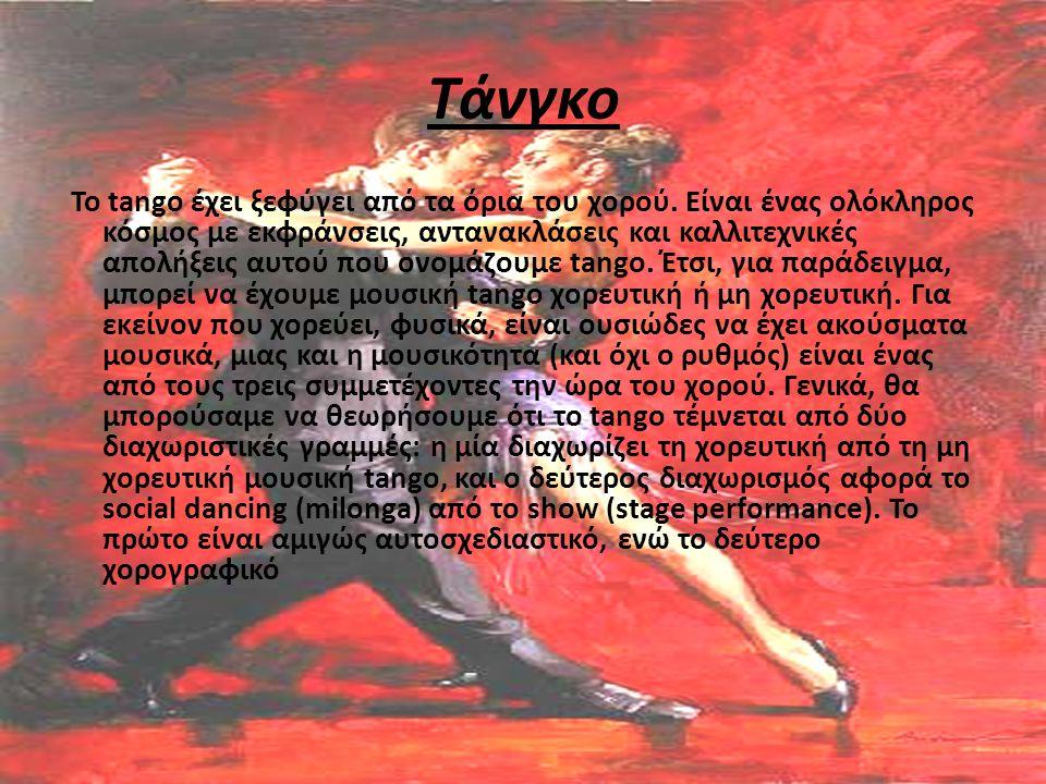 Τάνγκο Το tango έχει ξεφύγει από τα όρια του χορού. Είναι ένας ολόκληρος κόσμος με εκφράνσεις, αντανακλάσεις και καλλιτεχνικές απολήξεις αυτού που ονο