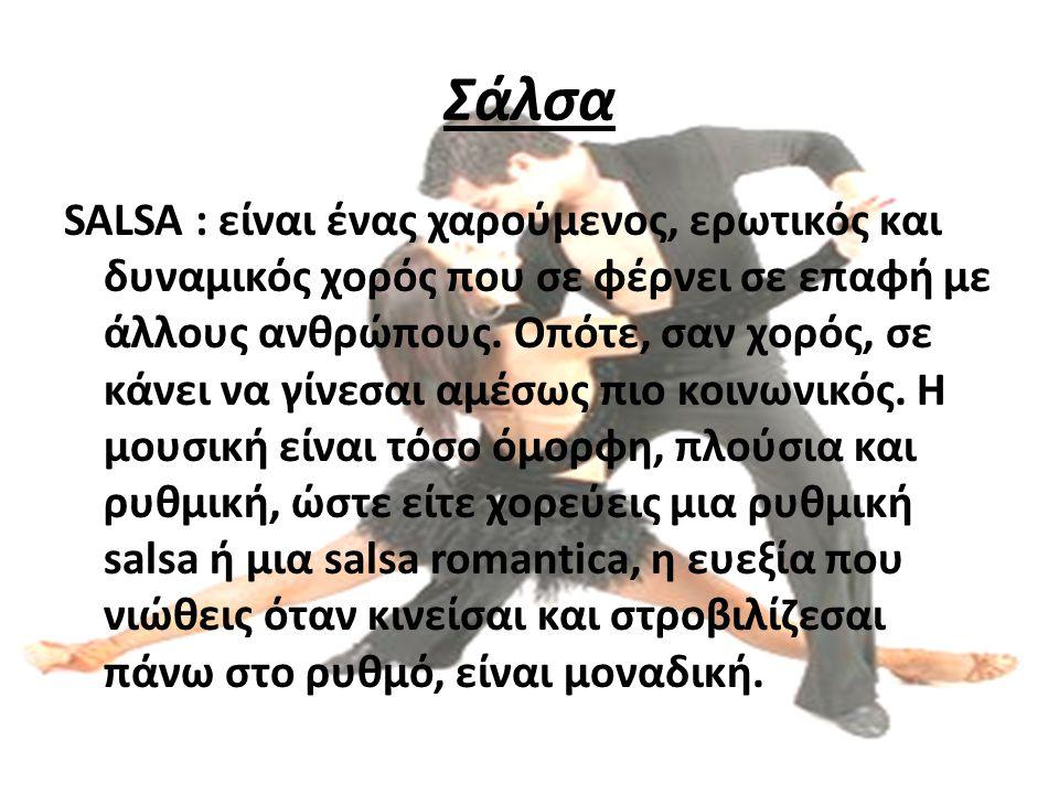 Σάλσα SALSA : είναι ένας χαρούμενος, ερωτικός και δυναμικός χορός που σε φέρνει σε επαφή με άλλους ανθρώπους. Οπότε, σαν χορός, σε κάνει να γίνεσαι αμ