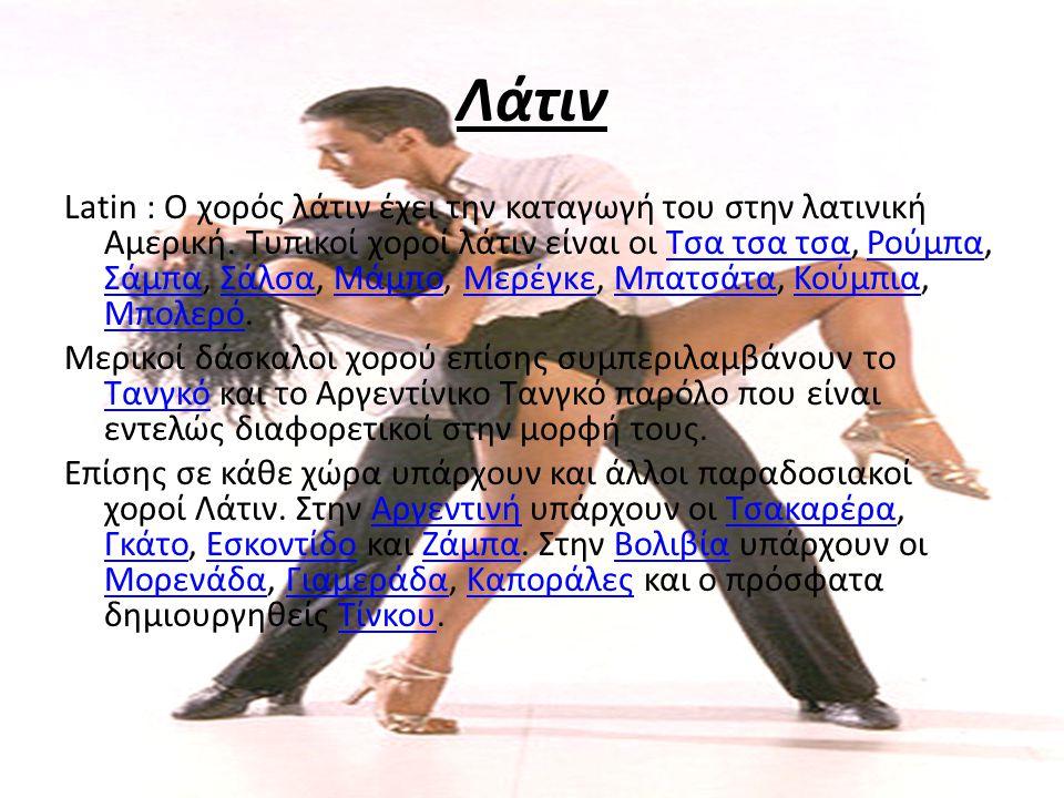 Λάτιν Latin : Ο χορός λάτιν έχει την καταγωγή του στην λατινική Αμερική. Τυπικοί χοροί λάτιν είναι οι Τσα τσα τσα, Ρούμπα, Σάμπα, Σάλσα, Μάμπο, Μερέγκ
