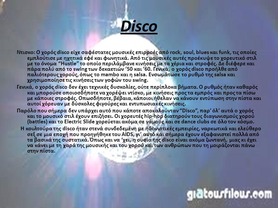 Disco Ντισκο: Ο χορός disco είχε σαφέστατες μουσικές επιρροές από rock, soul, blues και funk, τις οποίες εμπλούτισε με ηχητικά εφέ και φωνητικά.