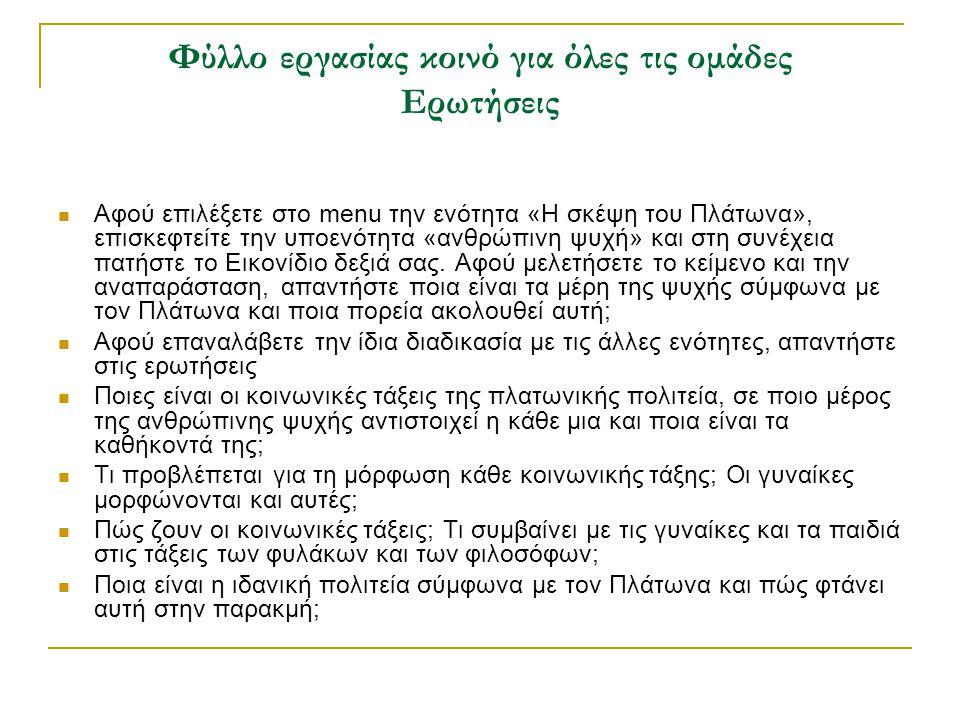 Φύλλο εργασίας κοινό για όλες τις ομάδες Ερωτήσεις Αφού επιλέξετε στο menu την ενότητα «Η σκέψη του Πλάτωνα», επισκεφτείτε την υποενότητα «ανθρώπινη ψυχή» και στη συνέχεια πατήστε το Εικονίδιο δεξιά σας.