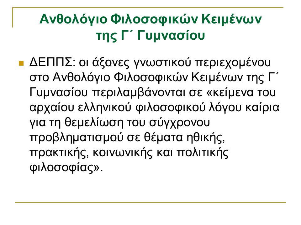 Ανθολόγιο Φιλοσοφικών Κειμένων της Γ΄ Γυμνασίου ΔΕΠΠΣ: οι άξονες γνωστικού περιεχομένου στο Ανθολόγιο Φιλοσοφικών Κειμένων της Γ΄ Γυμνασίου περιλαμβάνονται σε «κείμενα του αρχαίου ελληνικού φιλοσοφικού λόγου καίρια για τη θεμελίωση του σύγχρονου προβληματισμού σε θέματα ηθικής, πρακτικής, κοινωνικής και πολιτικής φιλοσοφίας».
