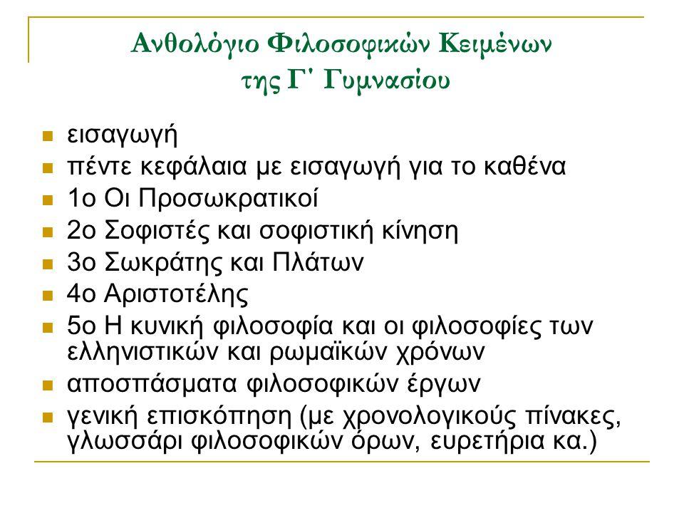 Ανθολόγιο Φιλοσοφικών Κειμένων της Γ΄ Γυμνασίου εισαγωγή πέντε κεφάλαια με εισαγωγή για το καθένα 1ο Οι Προσωκρατικοί 2ο Σοφιστές και σοφιστική κίνηση 3ο Σωκράτης και Πλάτων 4ο Αριστοτέλης 5ο Η κυνική φιλοσοφία και οι φιλοσοφίες των ελληνιστικών και ρωμαϊκών χρόνων αποσπάσματα φιλοσοφικών έργων γενική επισκόπηση (με χρονολογικούς πίνακες, γλωσσάρι φιλοσοφικών όρων, ευρετήρια κα.)