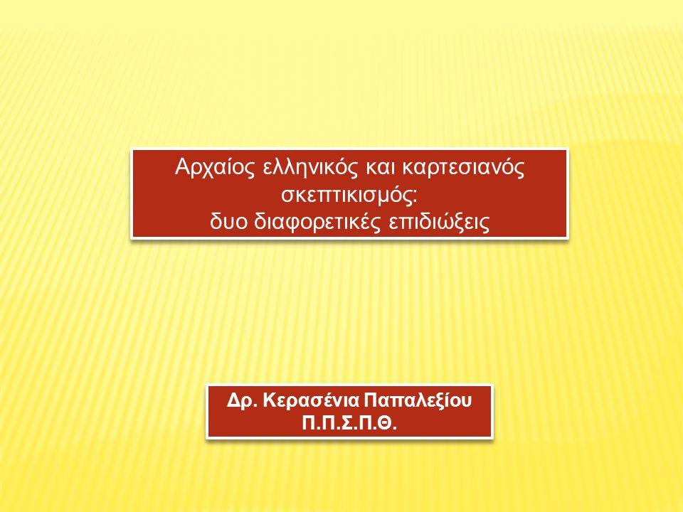 Αρχαίος ελληνικός και καρτεσιανός σκεπτικισμός: δυο διαφορετικές επιδιώξεις Αρχαίος ελληνικός και καρτεσιανός σκεπτικισμός: δυο διαφορετικές επιδιώξεις Δρ.