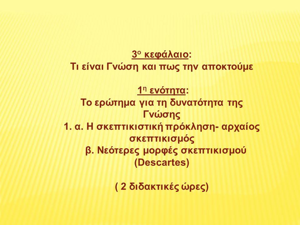 3 ο κεφάλαιο: Τι είναι Γνώση και πως την αποκτούμε 1 η ενότητα: Το ερώτημα για τη δυνατότητα της Γνώσης 1.