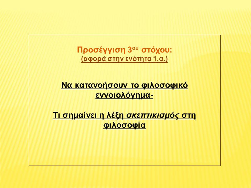Προσέγγιση 3 ου στόχου: (αφορά στην ενότητα 1.α.) Να κατανοήσουν το φιλοσοφικό εννοιολόγημα- Τι σημαίνει η λέξη σκεπτικισμός στη φιλοσοφία