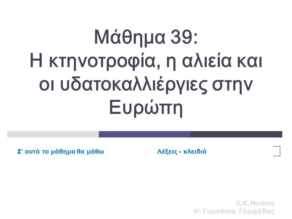 Ε.Κ.Μπάση 4 ο Γυμνάσιο Γλυφάδας Μάθημα 39: Η κτηνοτροφία, η αλιεία και οι υδατοκαλλιέργιες στην Ευρώπη Σ' αυτό το μάθημα θα μάθωΛέξεις - κλειδιά