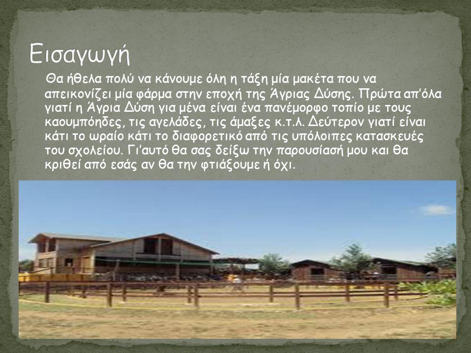 Θα ήθελα πολύ να κάνουμε όλη η τάξη μία μακέτα που να απεικονίζει μία φάρμα στην εποχή της Άγριας Δύσης. Πρώτα απ'όλα γιατί η Άγρια Δύση για μένα είνα