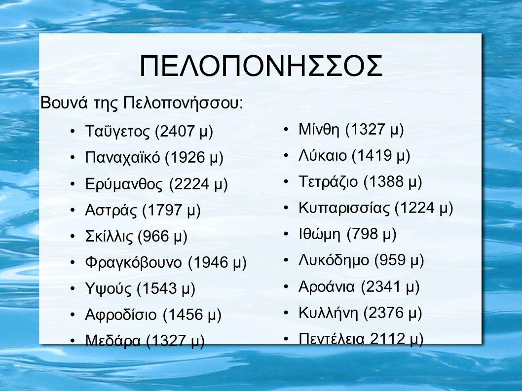 ΠΕΛΟΠΟΝΗΣΣΟΣ Βουνά της Πελοπονήσσου: Μαίναλο (1981 μ) Ολίγυρτος (1935 μ) Λύρκειο (1756 μ) Τραχύ (1616 μ) Μαλεβός (1772 μ) Κτενάς (1599 μ) Παρθένιο (1215 μ) Πάρνωνα (1936 μ) Φολόη (798 μ) Τραπεζώνα (1139 μ) Αγγελόκαστρο (1080 μ) Αραχναίο (1119 μ) Δίδυμο (1113 μ) Αδέρες (721 μ) Φτέρη (1779 μ) Χελιδορέα (1757 μ) Ευρωστίνη (1208 μ) Πιτσαδέικο (1176 μ)