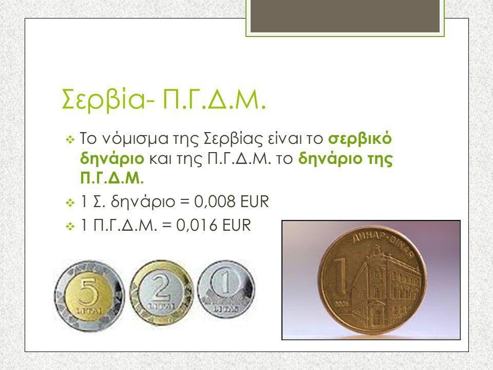 Σερβία- Π.Γ.Δ.Μ.  Το νόμισμα της Σερβίας είναι το σερβικό δηνάριο και της Π.Γ.Δ.Μ. το δηνάριο της Π.Γ.Δ.Μ.  1 Σ. δηνάριο = 0,008 EUR  1 Π.Γ.Δ.Μ. =