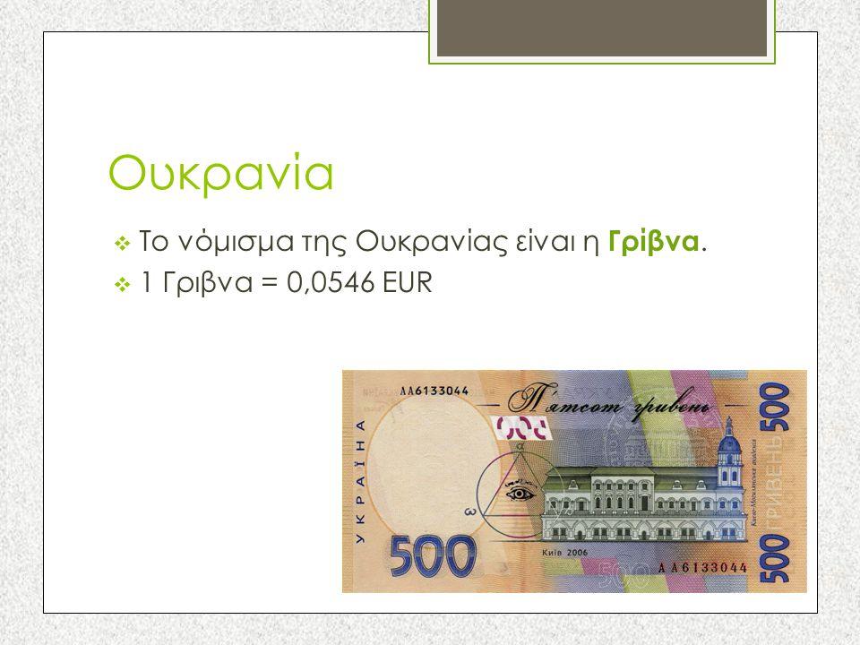 Ουκρανία  Το νόμισμα της Ουκρανίας είναι η Γρίβνα.  1 Γριβνα = 0,0546 EUR