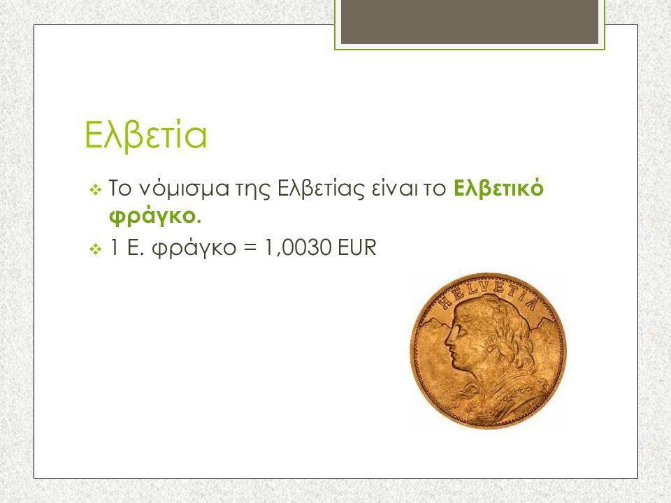 Ελβετία  Το νόμισμα της Ελβετίας είναι το Ελβετικό φράγκο.  1 Ε. φράγκο = 1,0030 EUR