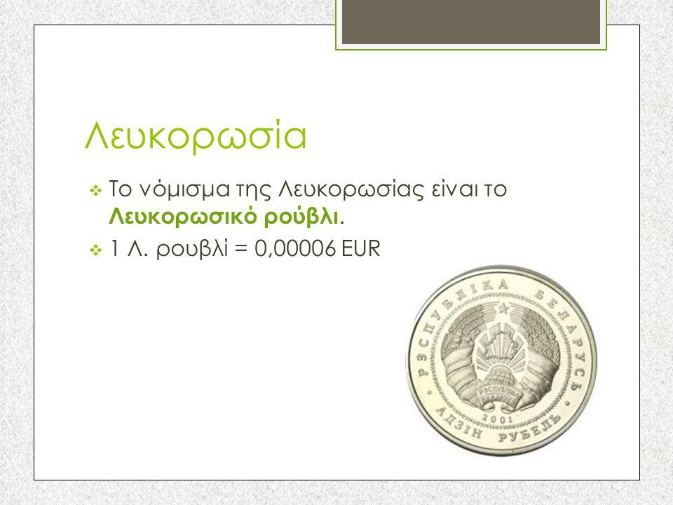 Λευκορωσία  Το νόμισμα της Λευκορωσίας είναι το Λευκορωσικό ρούβλι.  1 Λ. ρουβλί = 0,00006 EUR