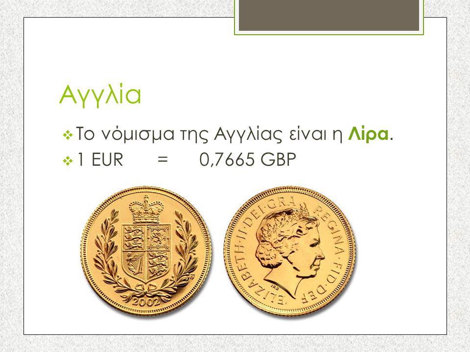 Αγγλία  Το νόμισμα της Αγγλίας είναι η Λίρα.  1 EUR = 0,7665 GBP