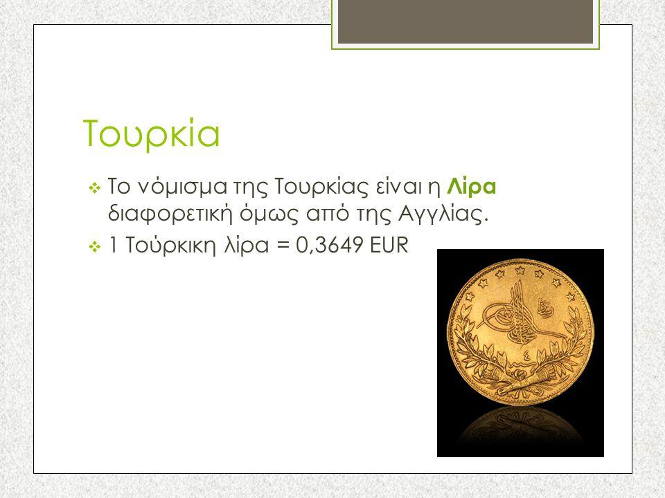 Τουρκία  Το νόμισμα της Τουρκίας είναι η Λίρα διαφορετική όμως από της Αγγλίας.  1 Τούρκικη λίρα = 0,3649 EUR