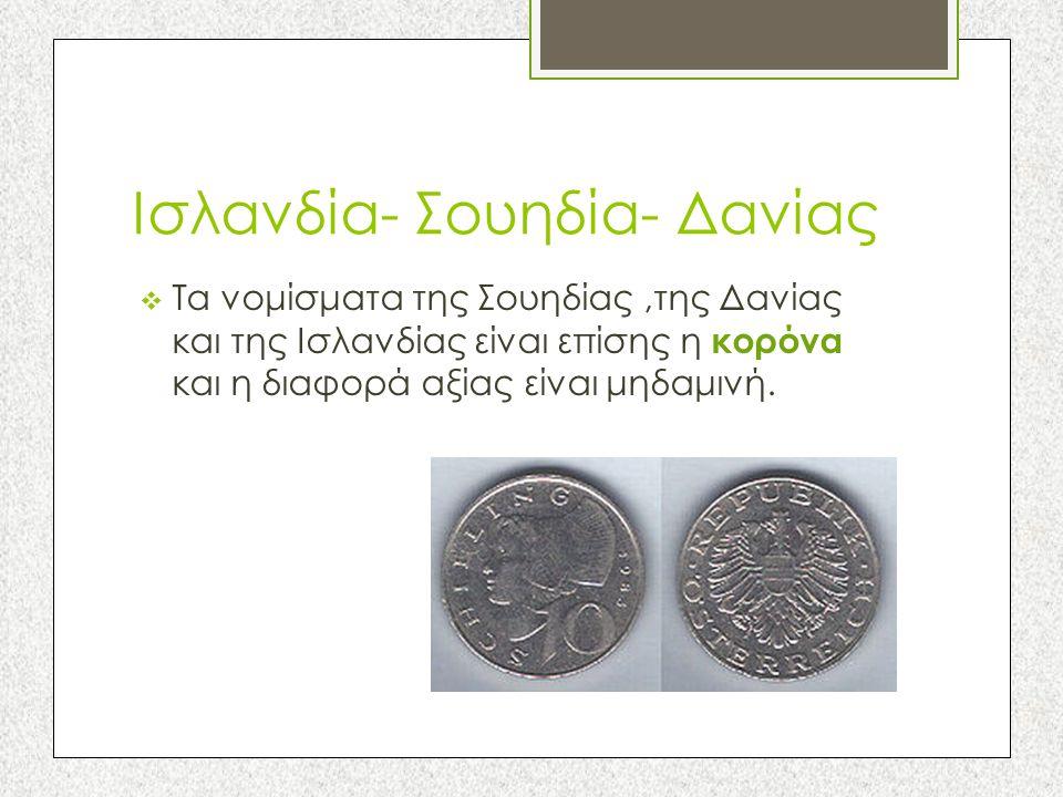 Ισλανδία- Σουηδία- Δανίας  Τα νομίσματα της Σουηδίας,της Δανίας και της Ισλανδίας είναι επίσης η κορόνα και η διαφορά αξίας είναι μηδαμινή.