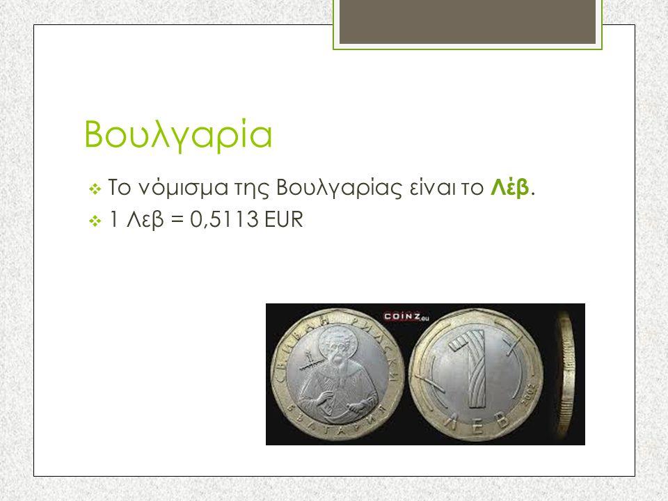 Βουλγαρία  Το νόμισμα της Βουλγαρίας είναι το Λέβ.  1 Λεβ = 0,5113 EUR