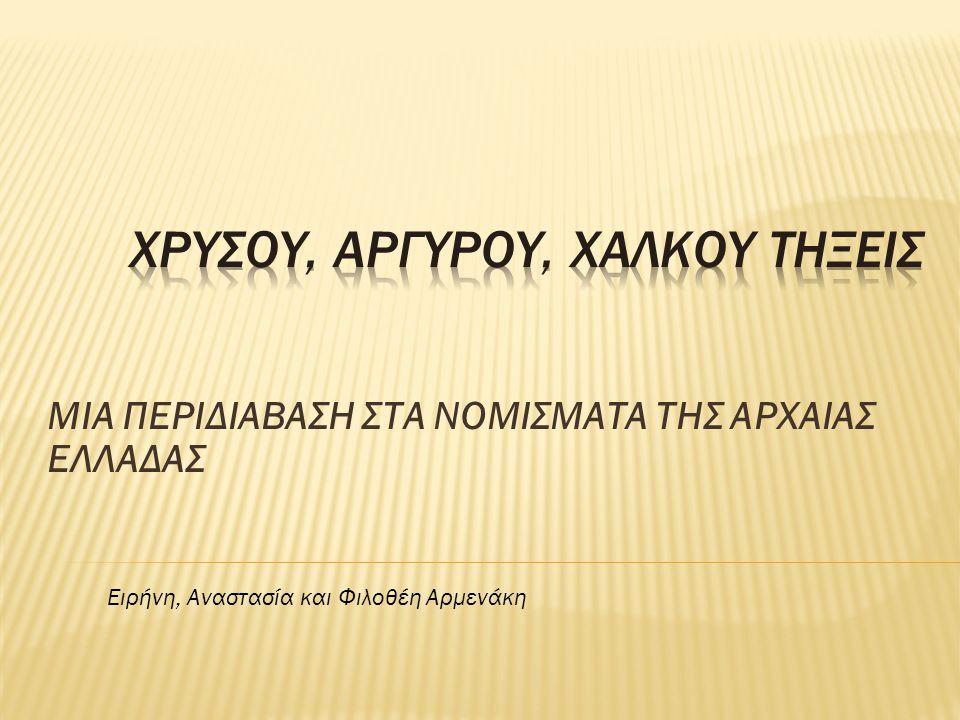 ΜΙΑ ΠΕΡΙΔΙΑΒΑΣΗ ΣΤΑ ΝΟΜΙΣΜΑΤΑ ΤΗΣ ΑΡΧΑΙΑΣ ΕΛΛΑΔΑΣ Ειρήνη, Αναστασία και Φιλοθέη Αρμενάκη