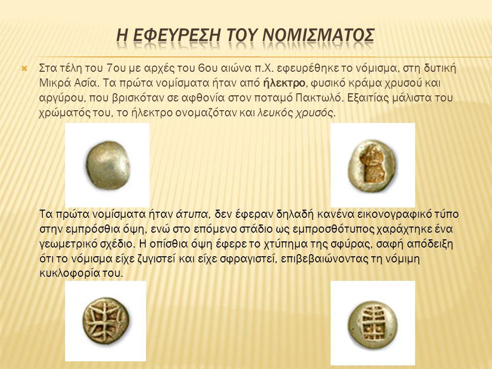  Στα τέλη του 7ου με αρχές του 6ου αιώνα π.Χ. εφευρέθηκε το νόμισμα, στη δυτική Μικρά Ασία. Τα πρώτα νομίσματα ήταν από ήλεκτρο, φυσικό κράμα χρυσού