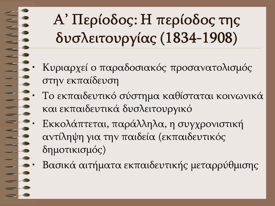Α' Περίοδος: Η περίοδος της δυσλειτουργίας (1834-1908) Κυριαρχεί ο παραδοσιακός προσανατολισμός στην εκπαίδευση Το εκπαιδευτικό σύστημα καθίσταται κοινωνικά και εκπαιδευτικά δυσλειτουργικό Εκκολάπτεται, παράλληλα, η συγχρονιστική αντίληψη για την παιδεία (εκπαιδευτικός δημοτικισμός) Βασικά αιτήματα εκπαιδευτικής μεταρρύθμισης