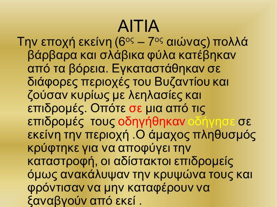 ΑΙΤΙΑ Την εποχή εκείνη (6 ος – 7 ος αιώνας) πολλά βάρβαρα και σλάβικα φύλα κατέβηκαν από τα βόρεια. Εγκαταστάθηκαν σε διάφορες περιοχές του Βυζαντίου