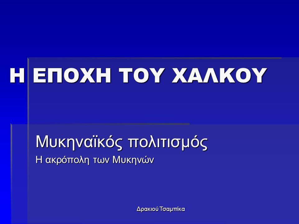 Δρακιού Τσαμπίκα Η ΕΠΟΧΗ ΤΟΥ ΧΑΛΚΟΥ Μυκηναϊκός πολιτισμός Η ακρόπολη των Μυκηνών