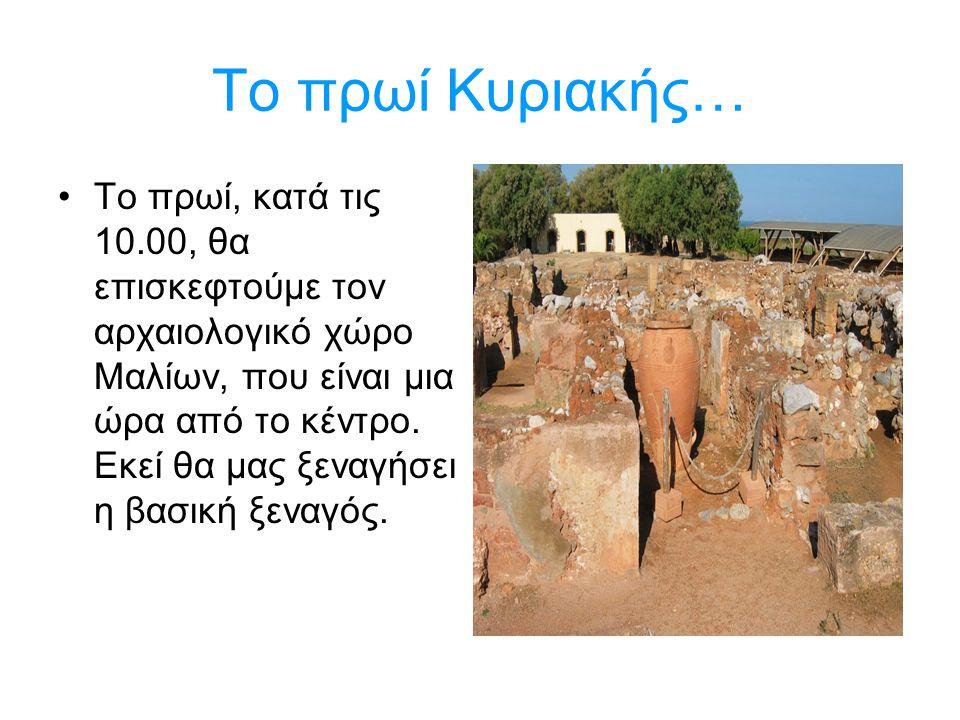 Το πρωί Κυριακής… Το πρωί, κατά τις 10.00, θα επισκεφτούμε τον αρχαιολογικό χώρο Μαλίων, που είναι μια ώρα από το κέντρο. Εκεί θα μας ξεναγήσει η βασι