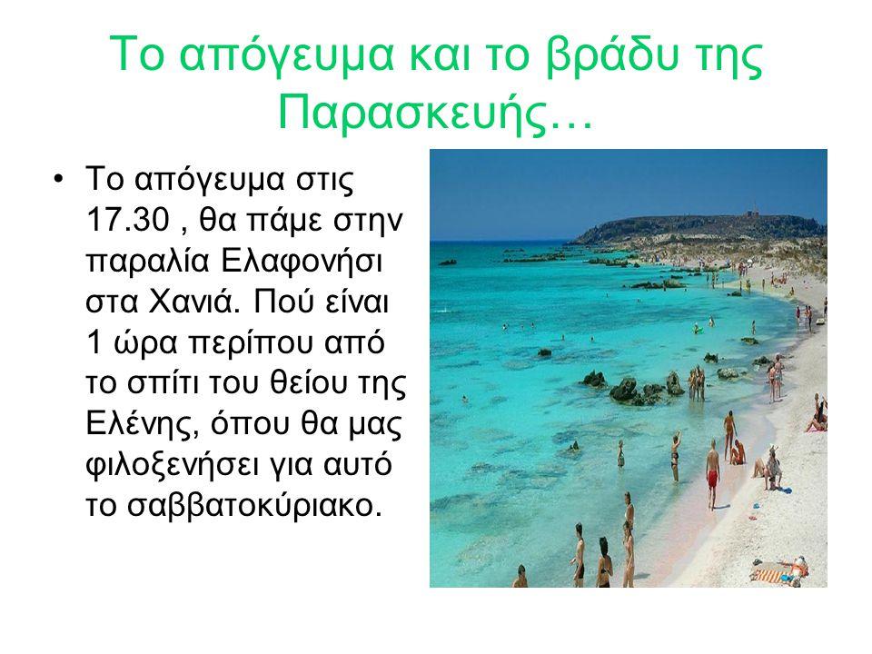 Το απόγευμα και το βράδυ της Παρασκευής… Το απόγευμα στις 17.30, θα πάμε στην παραλία Ελαφονήσι στα Χανιά. Πού είναι 1 ώρα περίπου από το σπίτι του θε