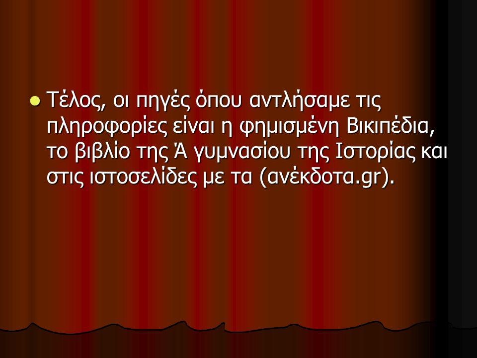 Τέλος, οι πηγές όπου αντλήσαμε τις πληροφορίες είναι η φημισμένη Βικιπέδια, το βιβλίο της Ά γυμνασίου της Ιστορίας και στις ιστοσελίδες με τα (ανέκδοτα.gr).