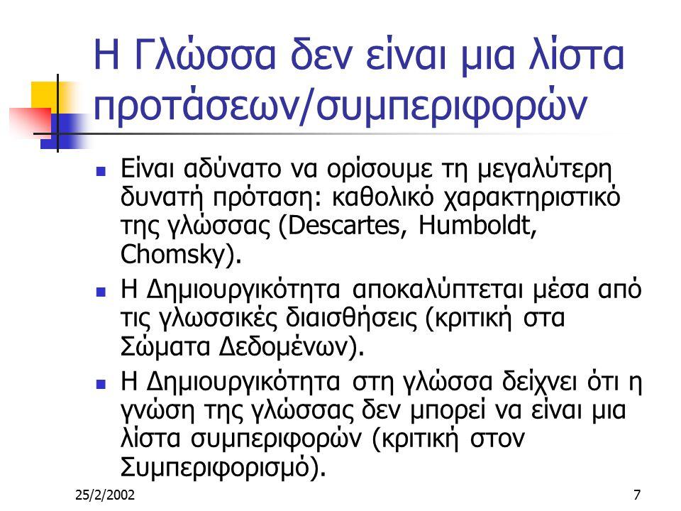 25/2/20027 Η Γλώσσα δεν είναι μια λίστα προτάσεων/συμπεριφορών Είναι αδύνατο να ορίσουμε τη μεγαλύτερη δυνατή πρόταση: καθολικό χαρακτηριστικό της γλώσσας (Descartes, Humboldt, Chomsky).