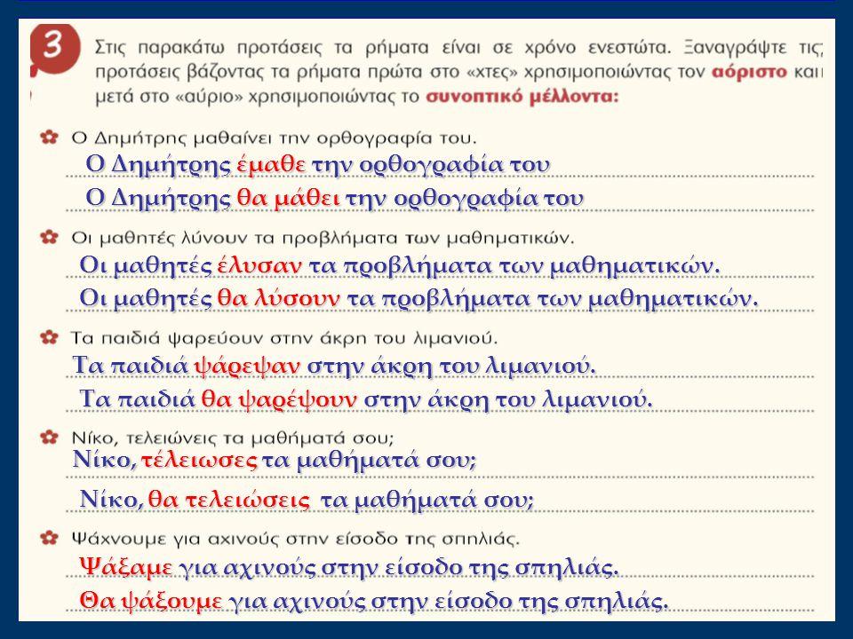 Ο Δημήτρης έμαθε την ορθογραφία του Ο Δημήτρης θα μάθει την ορθογραφία του Οι μαθητές έλυσαν τα προβλήματα των μαθηματικών.