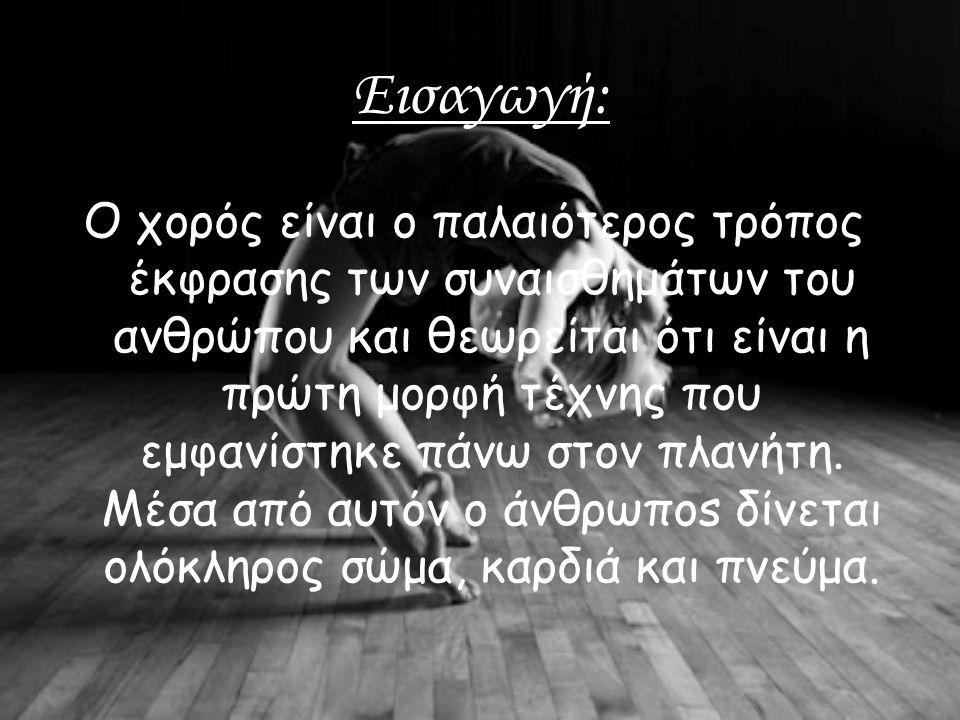 Εισαγωγή: Ο χορός είναι ο παλαιότερος τρόπος έκφρασης των συναισθημάτων του ανθρώπου και θεωρείται ότι είναι η πρώτη μορφή τέχνης που εμφανίστηκε πάνω στον πλανήτη.