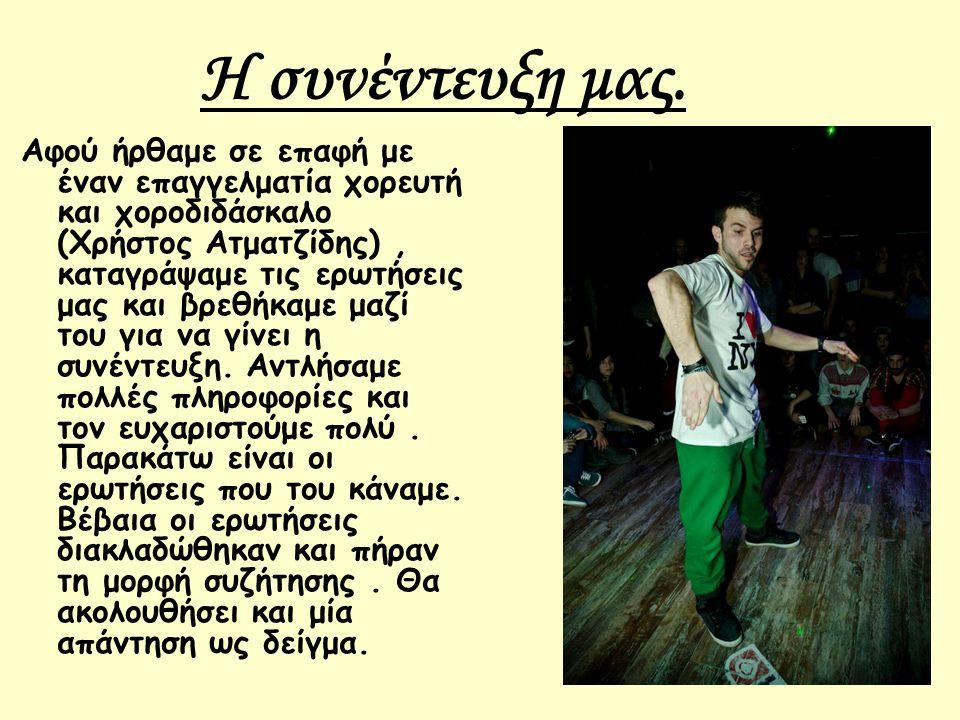 Η συνέντευξη μας. Αφού ήρθαμε σε επαφή με έναν επαγγελματία χορευτή και χοροδιδάσκαλο (Χρήστος Ατματζίδης), καταγράψαμε τις ερωτήσεις μας και βρεθήκαμ