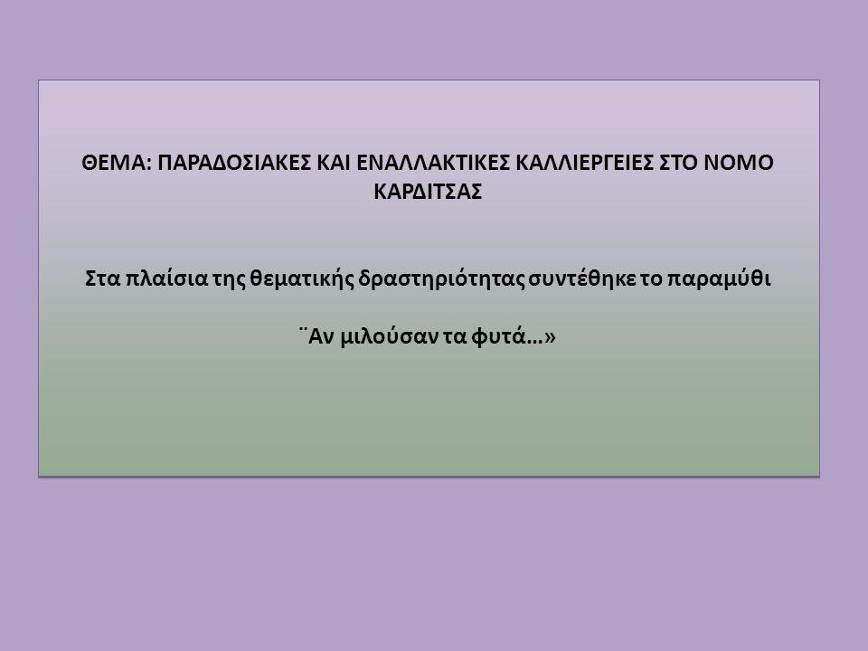 ΘΕΜΑ: ΠΑΡΑΔΟΣΙΑΚΕΣ ΚΑΙ ΕΝΑΛΛΑΚΤΙΚΕΣ ΚΑΛΛΙΕΡΓΕΙΕΣ ΣΤΟ ΝΟΜΟ ΚΑΡΔΙΤΣΑΣ Στα πλαίσια της θεματικής δραστηριότητας συντέθηκε το παραμύθι ¨Αν μιλούσαν τα φυτά…» ΘΕΜΑ: ΠΑΡΑΔΟΣΙΑΚΕΣ ΚΑΙ ΕΝΑΛΛΑΚΤΙΚΕΣ ΚΑΛΛΙΕΡΓΕΙΕΣ ΣΤΟ ΝΟΜΟ ΚΑΡΔΙΤΣΑΣ Στα πλαίσια της θεματικής δραστηριότητας συντέθηκε το παραμύθι ¨Αν μιλούσαν τα φυτά…»